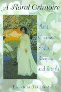 Floral Grimoire: Plant Charms, Spells, Recipes & Rituals