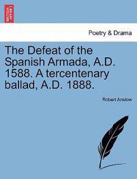 The Defeat of the Spanish Armada, A.D. 1588. a Tercentenary Ballad, A.D. 1888.