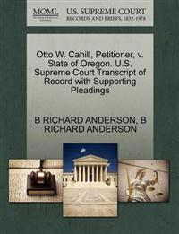 Otto W. Cahill, Petitioner, V. State of Oregon. U.S. Supreme Court Transcript of Record with Supporting Pleadings