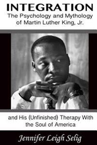 Integration: The Psychology and Mythology of Martin Luther King, Jr. and His (Unfinished) Therapy with the Soul of America