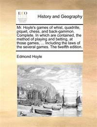 Mr. Hoyle's Games of Whist, Quadrille, Piquet, Chess, and Back-Gammon. Complete. in Which Are Contained, the Method of Playing and Betting, at Those Games, ... Including the Laws of the Several Games. the Twelfth Edition