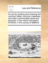 An ACT for Dividing and Inclosing the Common Fields, Common Meadows, and Other Commonable Lands and Grounds, in the Manor and Parish of Elford, in the County of Stafford.