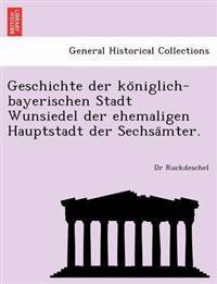 Geschichte Der Ko Niglich-Bayerischen Stadt Wunsiedel Der Ehemaligen Hauptstadt Der Sechsa Mter.