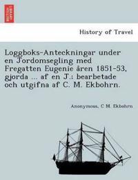 Loggboks-Anteckningar Under En Jordomsegling Med Fregatten Eugenie A°ren 1851-53, Gjorda ... AF En J.; Bearbetade Och Utgifna AF C. M. Ekbohrn.