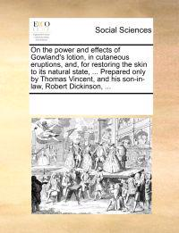 On the Power and Effects of Gowland's Lotion, in Cutaneous Eruptions, And, for Restoring the Skin to Its Natural State, ... Prepared Only by Thomas Vincent, and His Son-In-Law, Robert Dickinson, ...