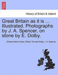 Great Britain as It Is ... Illustrated. Photographs by J. A. Spencer, on Stone by E. Dolby.