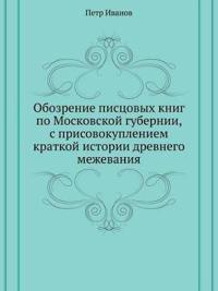 Obozrenie Pistsovyh Knig Po Moskovskoj Gubernii, S Prisovokupleniem Kratkoj Istorii Drevnego Mezhevaniya