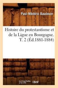 Histoire Du Protestantisme Et de la Ligue En Bourgogne. T. 2 ( d.1881-1884)