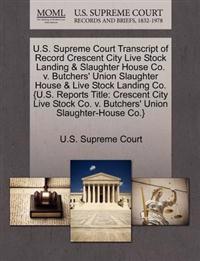 U.S. Supreme Court Transcript of Record Crescent City Live Stock Landing & Slaughter House Co. V. Butchers' Union Slaughter House & Live Stock Landing Co. {U.S. Reports Title