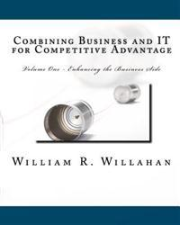Combining Business and It for Competitive Advantage: Volume 1 - Enahancing the Business Side