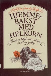 Hjemmebakst med helkorn - Ruth Topp, Annelise Riffert | Ridgeroadrun.org