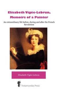 Elisabeth Vigee-Lebrun, Memoirs of a Painter
