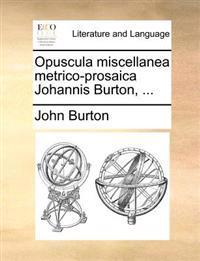 Opuscula Miscellanea Metrico-Prosaica Johannis Burton, ...
