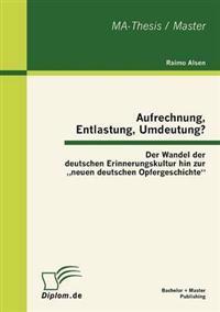 """Aufrechnung, Entlastung, Umdeutung? Der Wandel Der Deutschen Erinnerungskultur Hin Zur Neuen Deutschen Opfergeschichte"""""""
