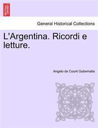 L'Argentina. Ricordi E Letture.