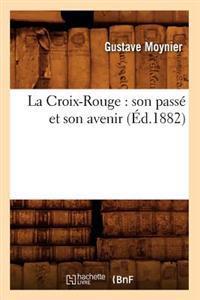 La Croix-Rouge: Son Pass� Et Son Avenir (�d.1882)