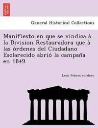 Manifiesto En Que Se Vindica a la Division Restauradora Que a Las O Rdenes del Ciudadano Esclarecido Abrio La Campan a En 1849.