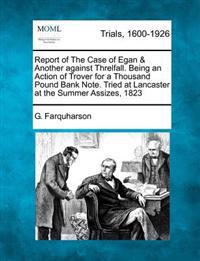 Report of the Case of Egan & Another Against Threlfall. Being an Action of Trover for a Thousand Pound Bank Note. Tried at Lancaster at the Summer Assizes, 1823