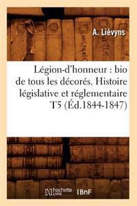 L�gion-d'Honneur: Bio de Tous Les D�cor�s. Histoire L�gislative Et R�glementaire T5 (�d.1844-1847)