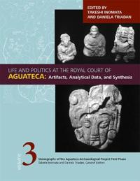 Life and Politics at the Royal Court of Aguateca, Volume 3