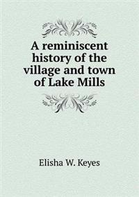 A Reminiscent History of the Village and Town of Lake Mills