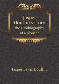 Jasper Douthit's Story the Autobiography of a Pioneer