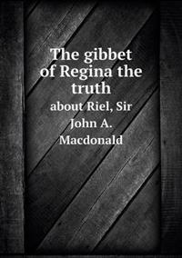 The Gibbet of Regina the Truth about Riel, Sir John A. MacDonald