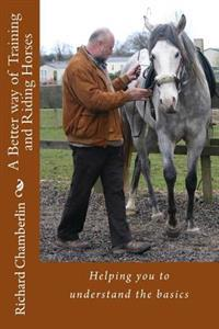 A Better Way of Training and Riding Horses: A Refreshing Way to Understand Horsemanship and Equitation Put Simply.