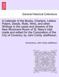 A Calendar of the Books, Charters, Letters Patent, Deeds, Rolls, Writs, and Other Writings in the Cases and Drawers of the New Muniment-Room of St. Mary's Hall, Made and Edited for the Corporation of the City of Coventry, by John Cordy Jeaffreson.