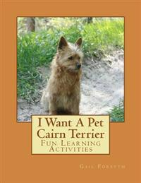 I Want a Pet Cairn Terrier: Fun Learning Activities