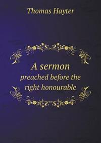 A Sermon Preached Before the Right Honourable