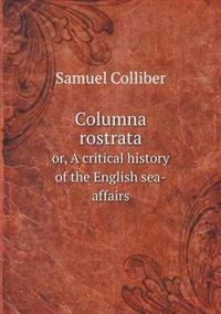 Columna Rostrata Or, a Critical History of the English Sea-Affairs