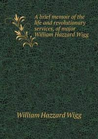 A Brief Memoir of the Life and Revolutionary Services, of Major William Hazzard Wigg