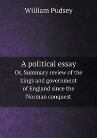 A Political Essay Or, Summary Review of the Kings and Government of England Since the Norman Conquest