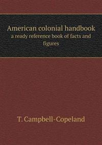 American Colonial Handbook a Ready Reference Book of Facts and Figures