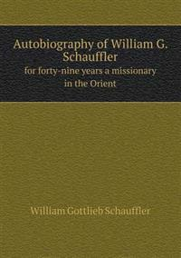 Autobiography of William G. Schauffler for Forty-Nine Years a Missionary in the Orient