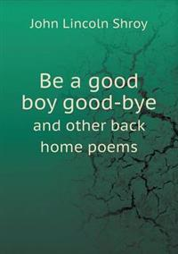 Be a Good Boy Good-Bye and Other Back Home Poems