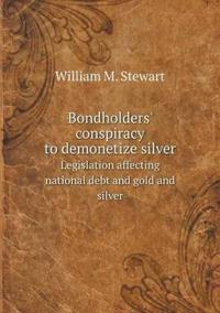 Bondholders' Conspiracy to Demonetize Silver Legislation Affecting National Debt and Gold and Silver