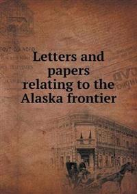 Letters and Papers Relating to the Alaska Frontier