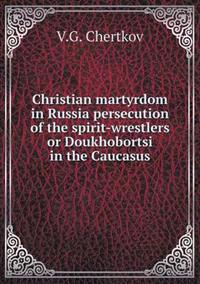 Christian Martyrdom in Russia Persecution of the Spirit-Wrestlers or Doukhobortsi in the Caucasus