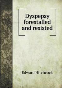 Dyspepsy Forestalled and Resisted