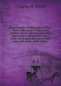 Encyclopedia of Biography of New York a Life Record of Men and Women Whose Sterling Character and Energy and Industry Have Made Them Pree¨minent in Their Own and Many Other States