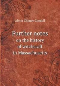 Further Notes on the History of Witchcraft in Massachusetts
