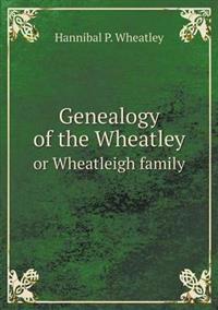 Genealogy of the Wheatley or Wheatleigh Family