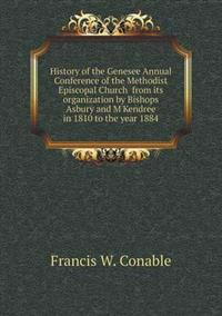 History of the Genesee Annual Conference of the Methodist Episcopal Church from Its Organization by Bishops Asbury and m'Kendree in 1810 to the Year 1884