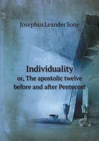 Individuality Or, the Apostolic Twelve Before and After Pentecost