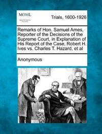 Remarks of Hon. Samuel Ames, Reporter of the Decisions of the Supreme Court, in Explanation of His Report of the Case, Robert H. Ives vs. Charles T. Hazard, et al