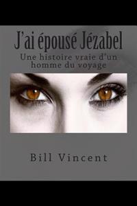 J'Ai E'Pouse' Je'zabel: Une Histoire Vraie D'Un Homme Du Voyage