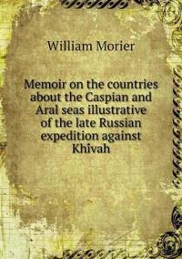 Memoir on the Countries about the Caspian and Aral Seas Illustrative of the Late Russian Expedition Against Khi Vah