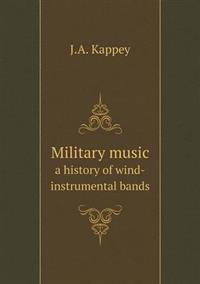 Military Music a History of Wind-Instrumental Bands